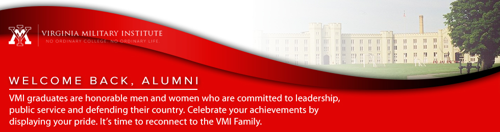 Welcome Back, Alumni. VMI graduates are honorable men and women who are committed to leadership, public service and defending their country. Celebrate your achievements by displaying your pride. It's time to reconnect to the VMI Family.